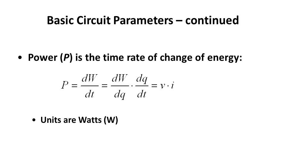 Basic Circuit Parameters – continued Power (P) is the time rate of change of energy: Units are Watts (W)