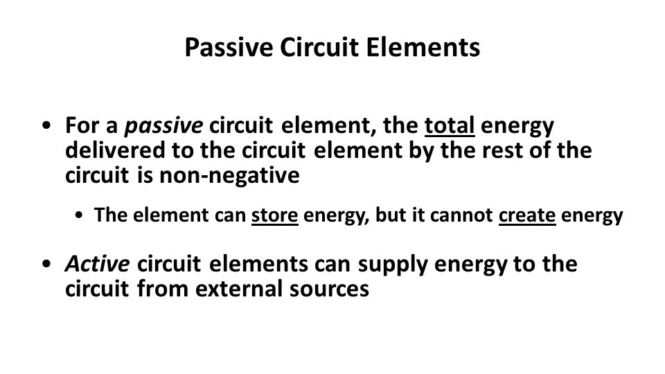 Passive Circuit Elements For a passive circuit element, the total energy delivered to the circuit element by the rest of the circuit is non-negative The element can store energy, but it cannot create energy Active circuit elements can supply energy to the circuit from external sources