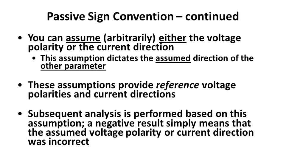 Passive Sign Convention – continued You can assume (arbitrarily) either the voltage polarity or the current direction This assumption dictates the assumed direction of the other parameter These assumptions provide reference voltage polarities and current directions Subsequent analysis is performed based on this assumption; a negative result simply means that the assumed voltage polarity or current direction was incorrect