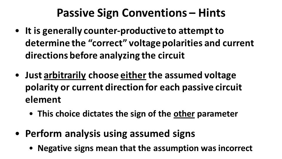 Passive Sign Conventions – Hints It is generally counter-productive to attempt to determine the correct voltage polarities and current directions before analyzing the circuit Just arbitrarily choose either the assumed voltage polarity or current direction for each passive circuit element This choice dictates the sign of the other parameter Perform analysis using assumed signs Negative signs mean that the assumption was incorrect