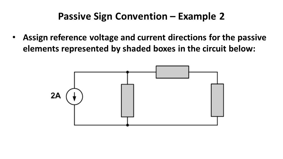 Passive Sign Convention – Example 2 Assign reference voltage and current directions for the passive elements represented by shaded boxes in the circuit below: