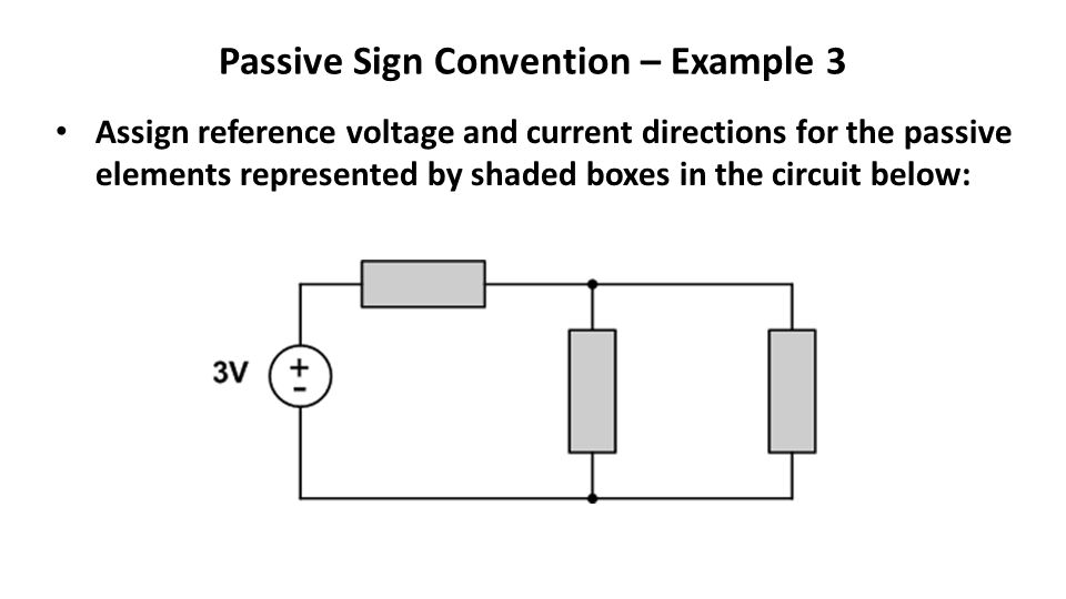Passive Sign Convention – Example 3 Assign reference voltage and current directions for the passive elements represented by shaded boxes in the circuit below: