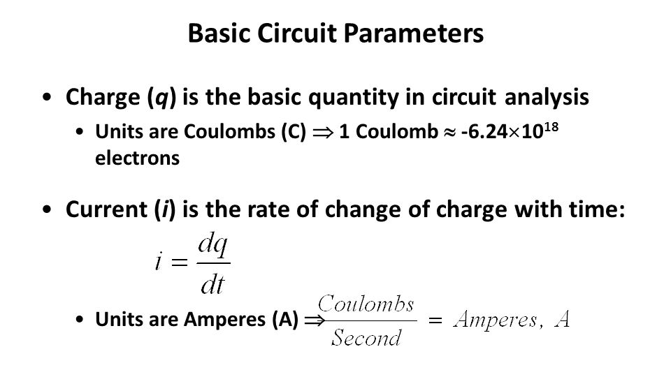 Basic Circuit Parameters – continued Voltage (v) is the change in energy of a unit charge at two different points: Units are Volts (V) 