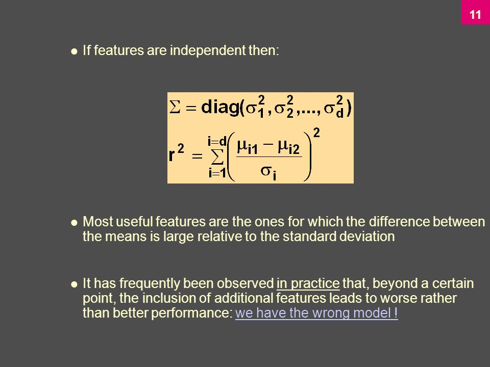 11 If features are independent then: Most useful features are the ones for which the difference between the means is large relative to the standard deviation It has frequently been observed in practice that, beyond a certain point, the inclusion of additional features leads to worse rather than better performance: we have the wrong model !