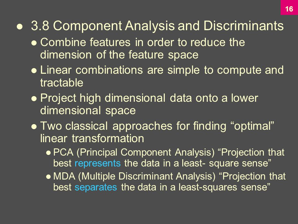 Component Analysis and Discriminants Combine features in order to reduce the dimension of the feature space Linear combinations are simple to compute and tractable Project high dimensional data onto a lower dimensional space Two classical approaches for finding optimal linear transformation PCA (Principal Component Analysis) Projection that best represents the data in a least- square sense MDA (Multiple Discriminant Analysis) Projection that best separates the data in a least-squares sense