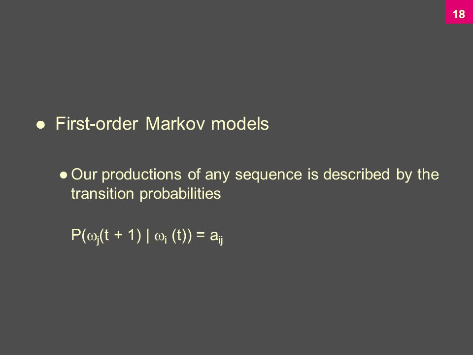 18 First-order Markov models Our productions of any sequence is described by the transition probabilities P(  j (t + 1) |  i (t)) = a ij