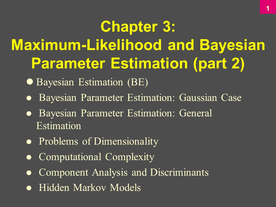 1 lBayesian Estimation (BE) l Bayesian Parameter Estimation: Gaussian Case l Bayesian Parameter Estimation: General Estimation l Problems of Dimensionality l Computational Complexity l Component Analysis and Discriminants l Hidden Markov Models Chapter 3: Maximum-Likelihood and Bayesian Parameter Estimation (part 2)