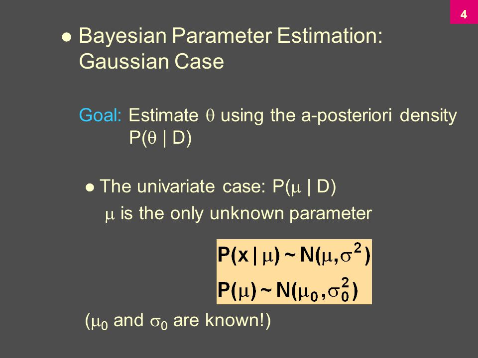 4 Bayesian Parameter Estimation: Gaussian Case Goal: Estimate  using the a-posteriori density P(  | D) The univariate case: P(  | D)  is the only unknown parameter (  0 and  0 are known!)