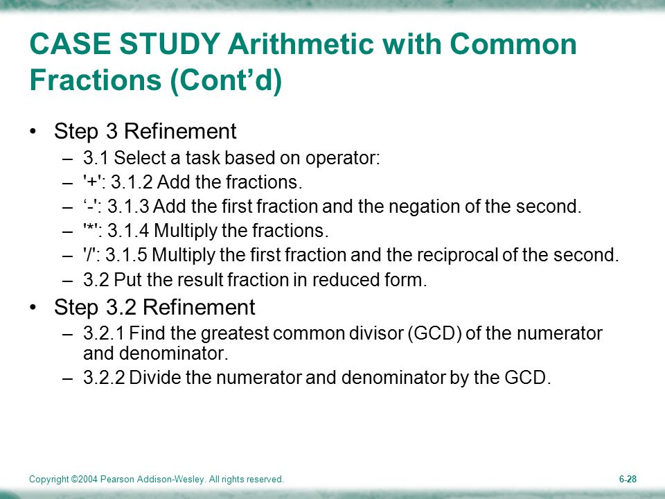 Copyright ©2004 Pearson Addison-Wesley. All rights reserved.6-28 CASE STUDY Arithmetic with Common Fractions (Cont'd) Step 3 Refinement –3.1 Select a