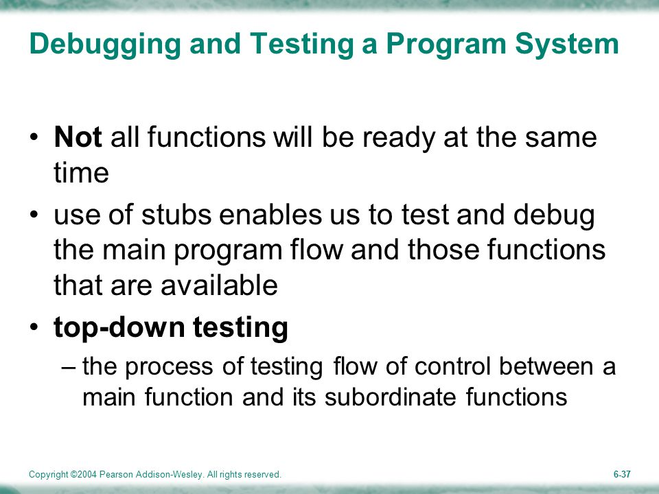 Copyright ©2004 Pearson Addison-Wesley. All rights reserved.6-37 Debugging and Testing a Program System Not all functions will be ready at the same ti
