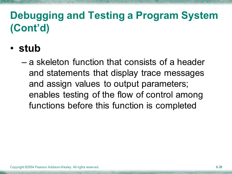 Copyright ©2004 Pearson Addison-Wesley. All rights reserved.6-38 Debugging and Testing a Program System (Cont'd) stub –a skeleton function that consis