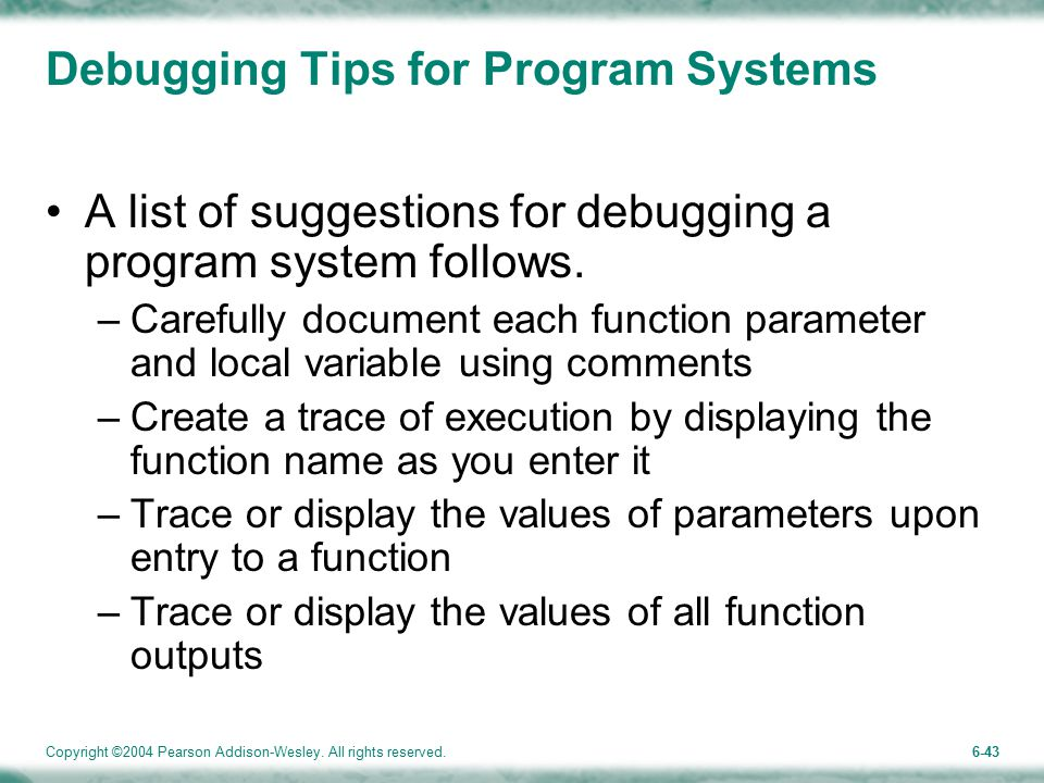 Copyright ©2004 Pearson Addison-Wesley. All rights reserved.6-43 Debugging Tips for Program Systems A list of suggestions for debugging a program syst