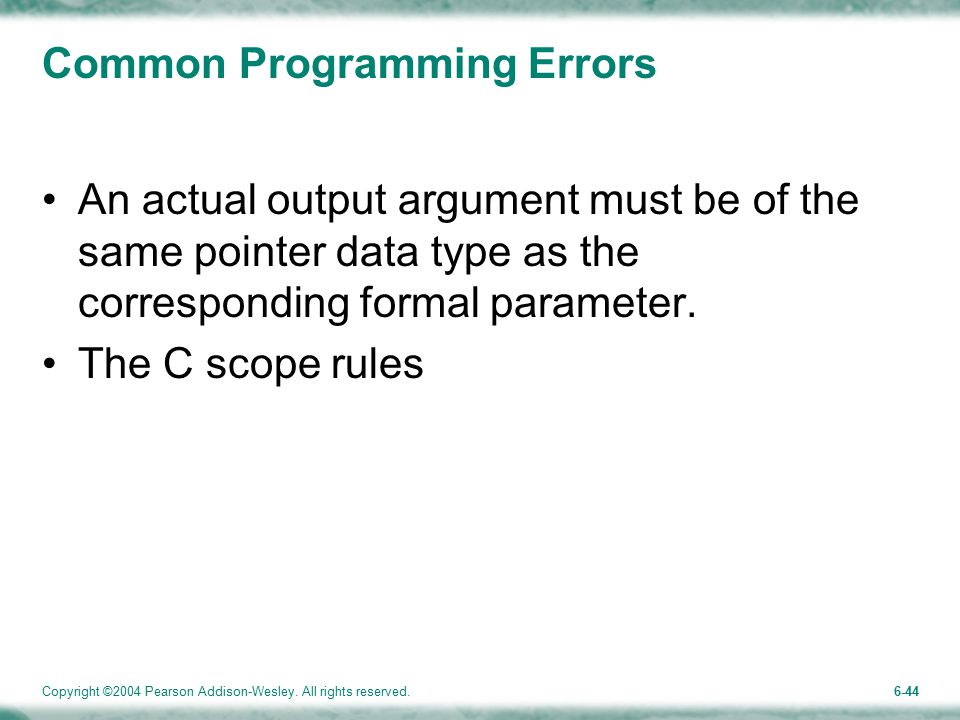 Copyright ©2004 Pearson Addison-Wesley. All rights reserved.6-44 Common Programming Errors An actual output argument must be of the same pointer data
