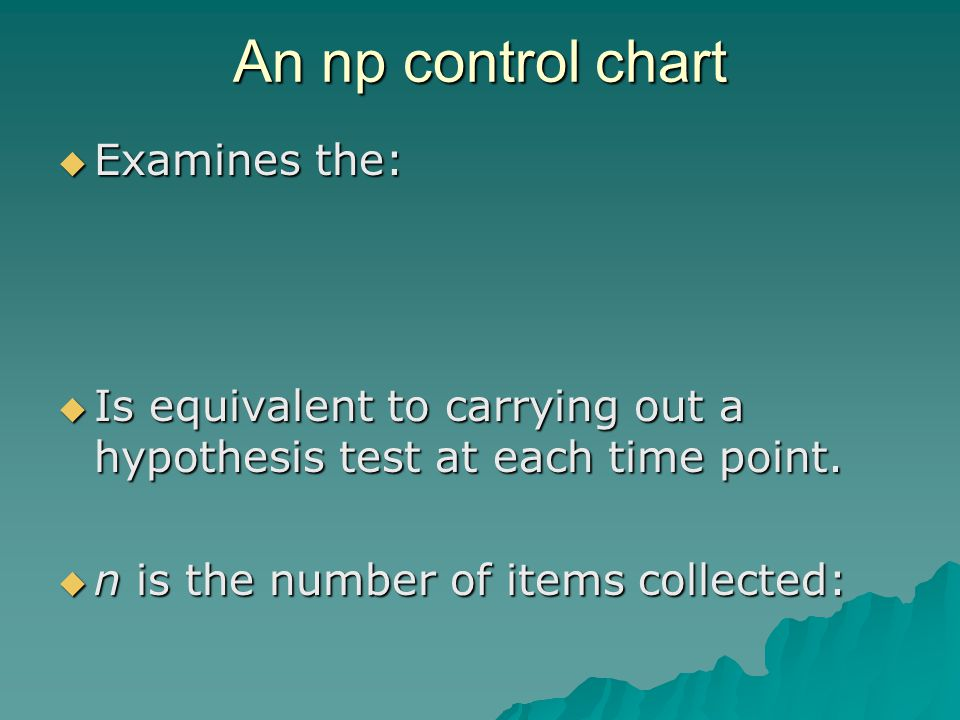 An np control chart  Examines the:  Is equivalent to carrying out a hypothesis test at each time point.