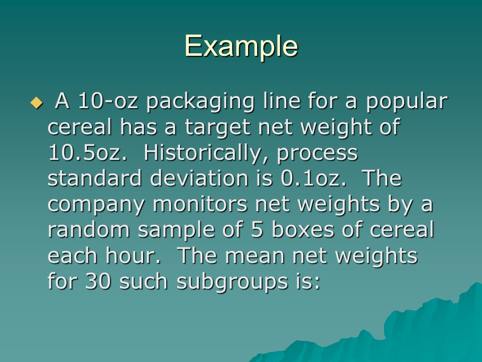 Example  A 10-oz packaging line for a popular cereal has a target net weight of 10.5oz.