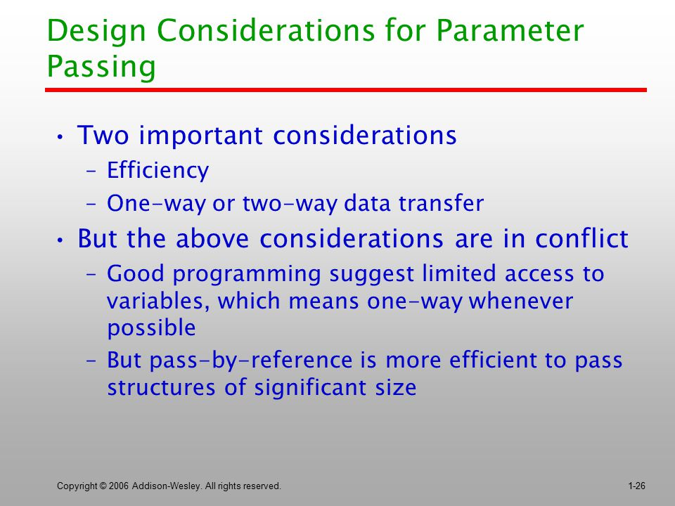 Copyright © 2006 Addison-Wesley. All rights reserved.1-26 Design Considerations for Parameter Passing Two important considerations –Efficiency –One-wa