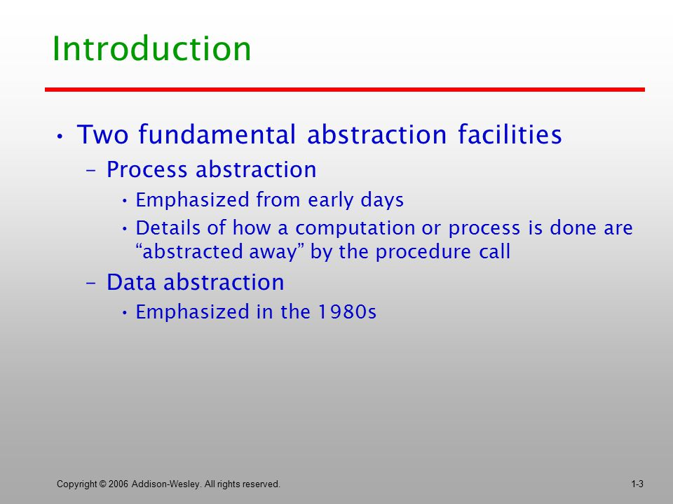 Copyright © 2006 Addison-Wesley. All rights reserved.1-3 Introduction Two fundamental abstraction facilities –Process abstraction Emphasized from earl