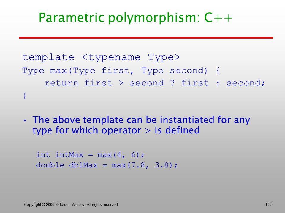 Copyright © 2006 Addison-Wesley. All rights reserved.1-35 Parametric polymorphism: C++ template Type max(Type first, Type second) { return first > sec
