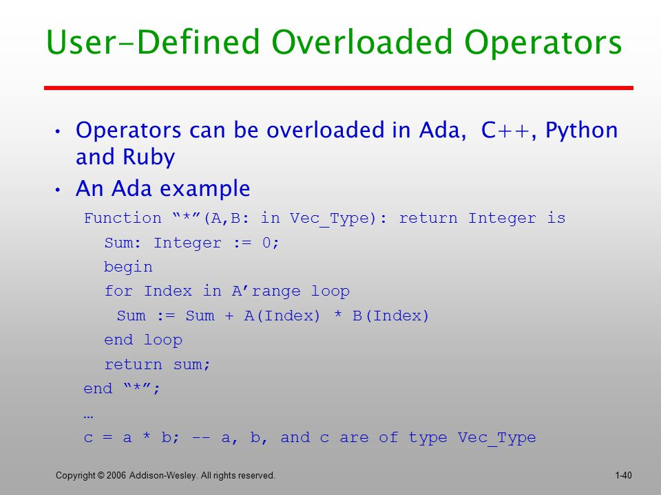 Copyright © 2006 Addison-Wesley. All rights reserved.1-40 User-Defined Overloaded Operators Operators can be overloaded in Ada, C++, Python and Ruby A