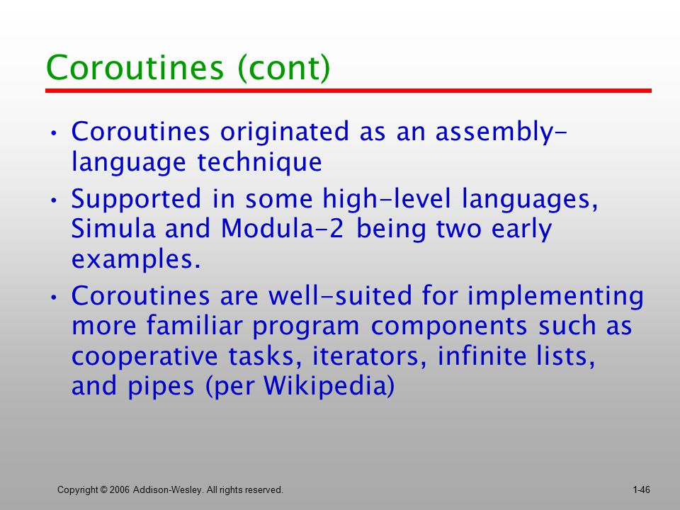 Copyright © 2006 Addison-Wesley. All rights reserved.1-46 Coroutines (cont) Coroutines originated as an assembly- language technique Supported in some
