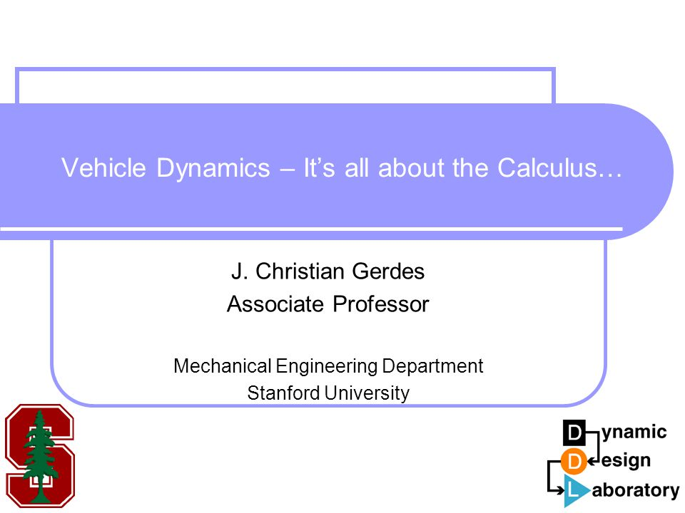 Vehicle Dynamics – It's all about the Calculus… J. Christian Gerdes Associate Professor Mechanical Engineering Department Stanford University
