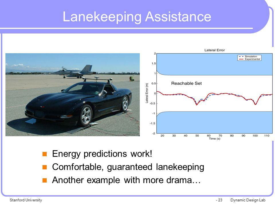 Dynamic Design LabStanford University- 23 Lanekeeping Assistance Energy predictions work! Comfortable, guaranteed lanekeeping Another example with mor