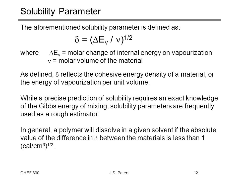 CHEE 890J.S. Parent13 Solubility Parameter The aforementioned solubility parameter is defined as:  = (  E v / ) 1/2 where  E v = molar change of in