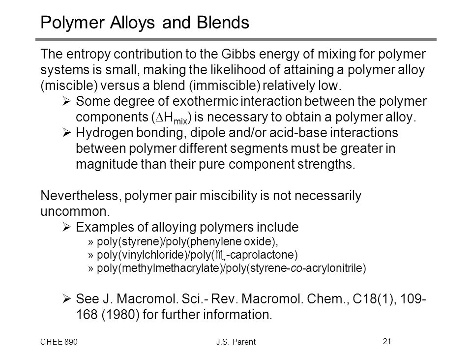 CHEE 890J.S. Parent21 Polymer Alloys and Blends The entropy contribution to the Gibbs energy of mixing for polymer systems is small, making the likeli