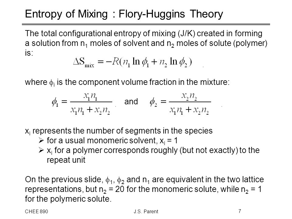 CHEE 890J.S. Parent7 Entropy of Mixing : Flory-Huggins Theory The total configurational entropy of mixing (J/K) created in forming a solution from n 1