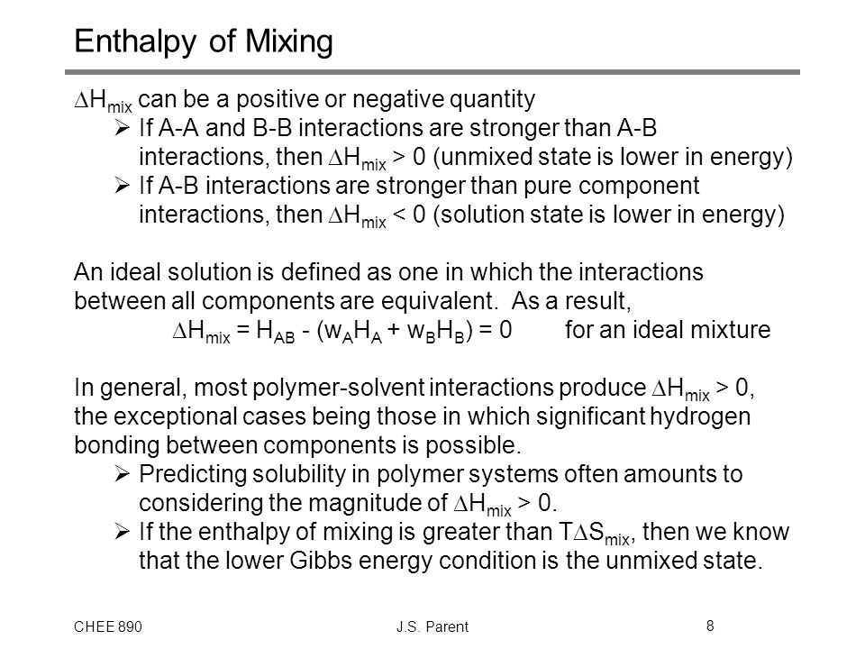 CHEE 890J.S. Parent8 Enthalpy of Mixing  H mix can be a positive or negative quantity  If A-A and B-B interactions are stronger than A-B interaction
