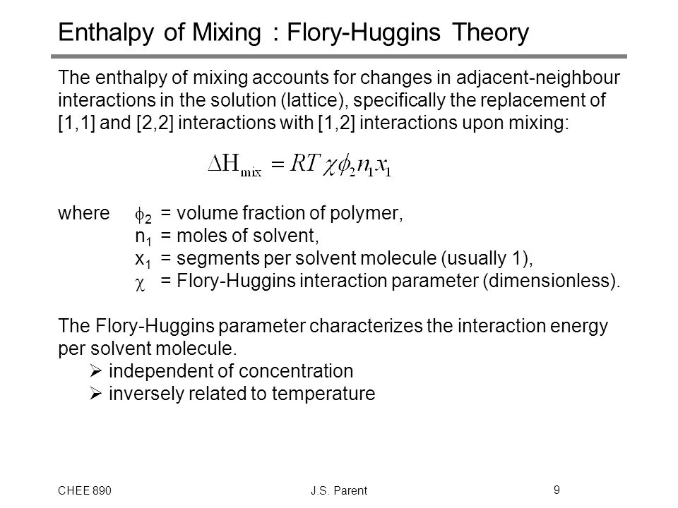 CHEE 890J.S. Parent9 Enthalpy of Mixing : Flory-Huggins Theory The enthalpy of mixing accounts for changes in adjacent-neighbour interactions in the s