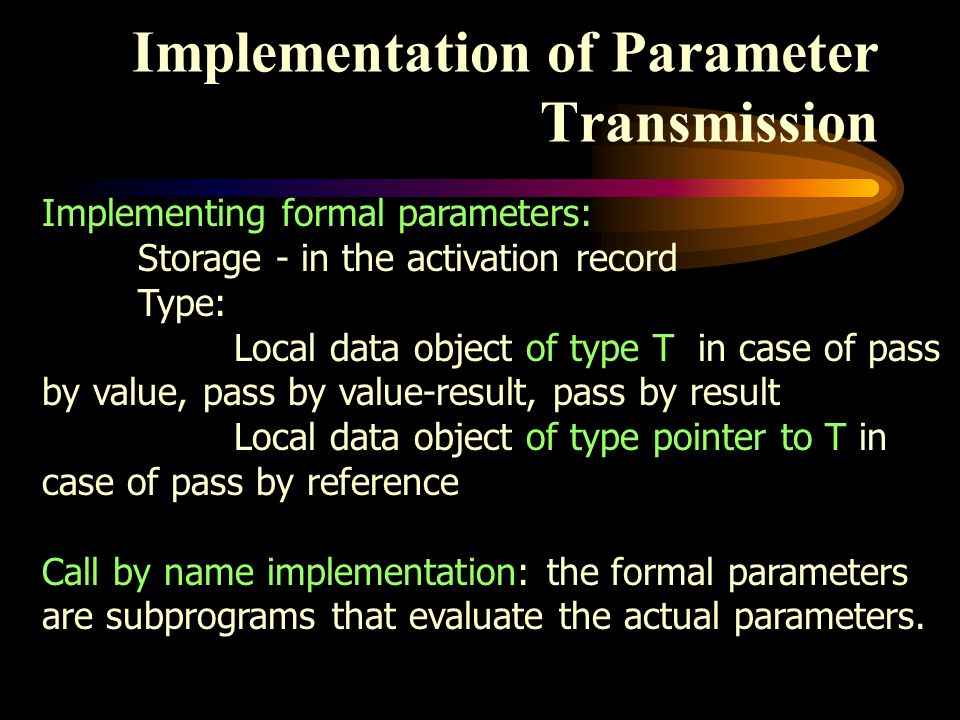 Implementation of Parameter Transmission Implementing formal parameters: Storage - in the activation record Type: Local data object of type T in case of pass by value, pass by value-result, pass by result Local data object of type pointer to T in case of pass by reference Call by name implementation: the formal parameters are subprograms that evaluate the actual parameters.