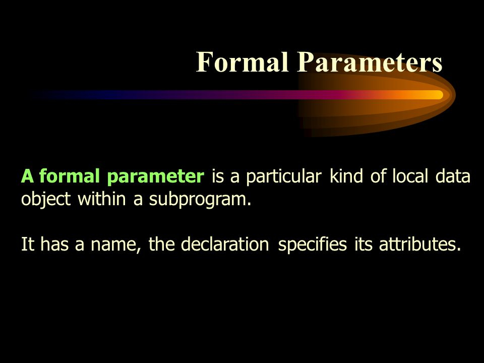 Formal Parameters A formal parameter is a particular kind of local data object within a subprogram. It has a name, the declaration specifies its attri