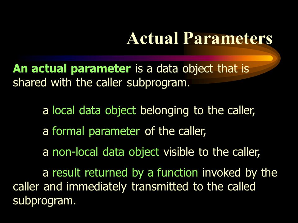 Actual Parameters An actual parameter is a data object that is shared with the caller subprogram. a local data object belonging to the caller, a forma
