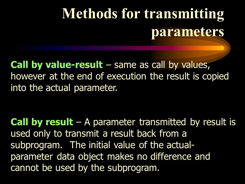 Methods for transmitting parameters Call by value-result – same as call by values, however at the end of execution the result is copied into the actual parameter.