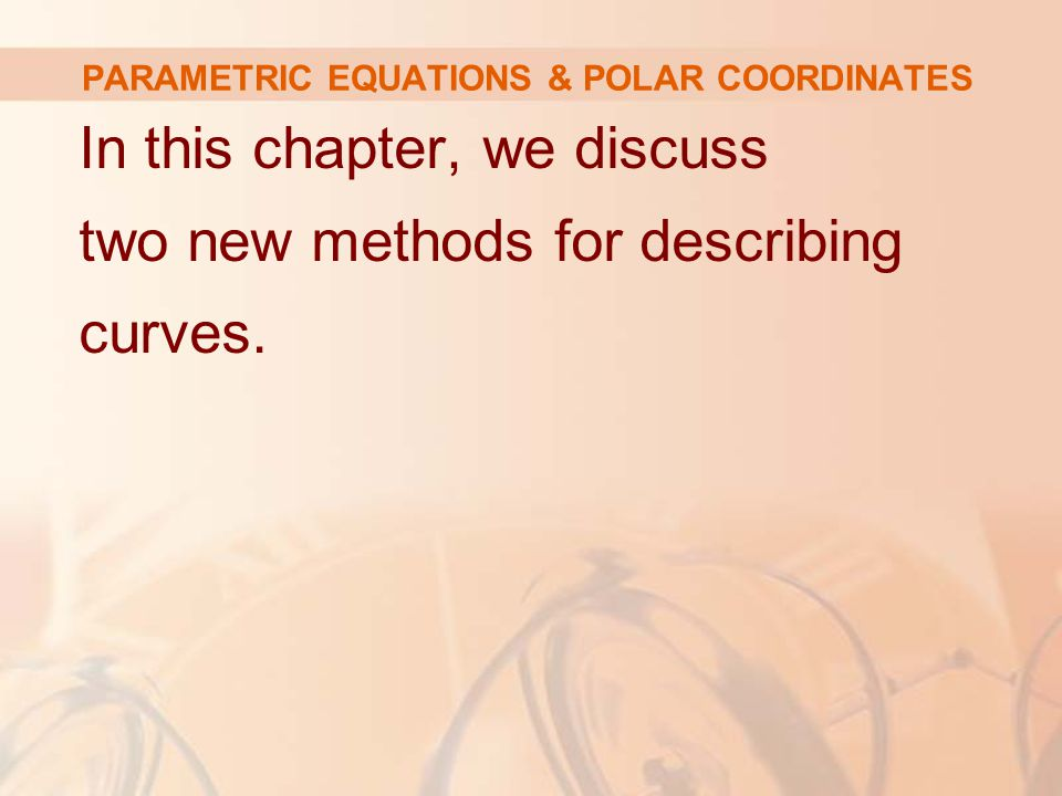 PARAMETRIC EQUATIONS & POLAR COORDINATES In this chapter, we discuss two new methods for describing curves.