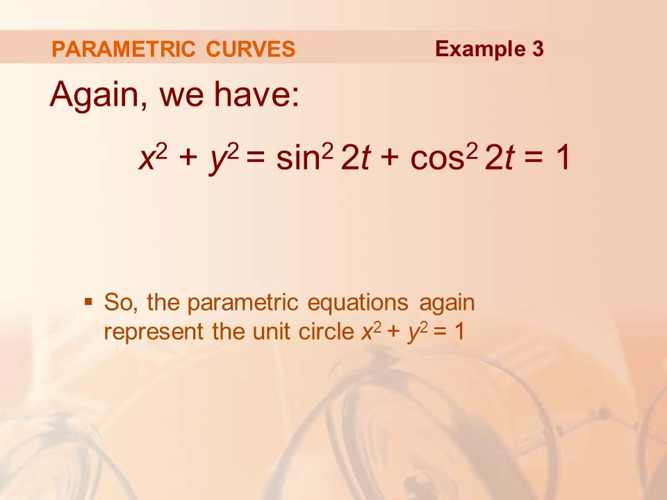 Again, we have: x 2 + y 2 = sin 2 2t + cos 2 2t = 1  So, the parametric equations again represent the unit circle x 2 + y 2 = 1 PARAMETRIC CURVES Example 3