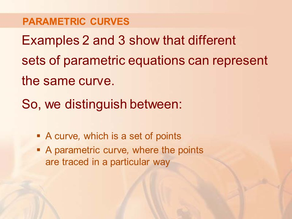 Examples 2 and 3 show that different sets of parametric equations can represent the same curve.