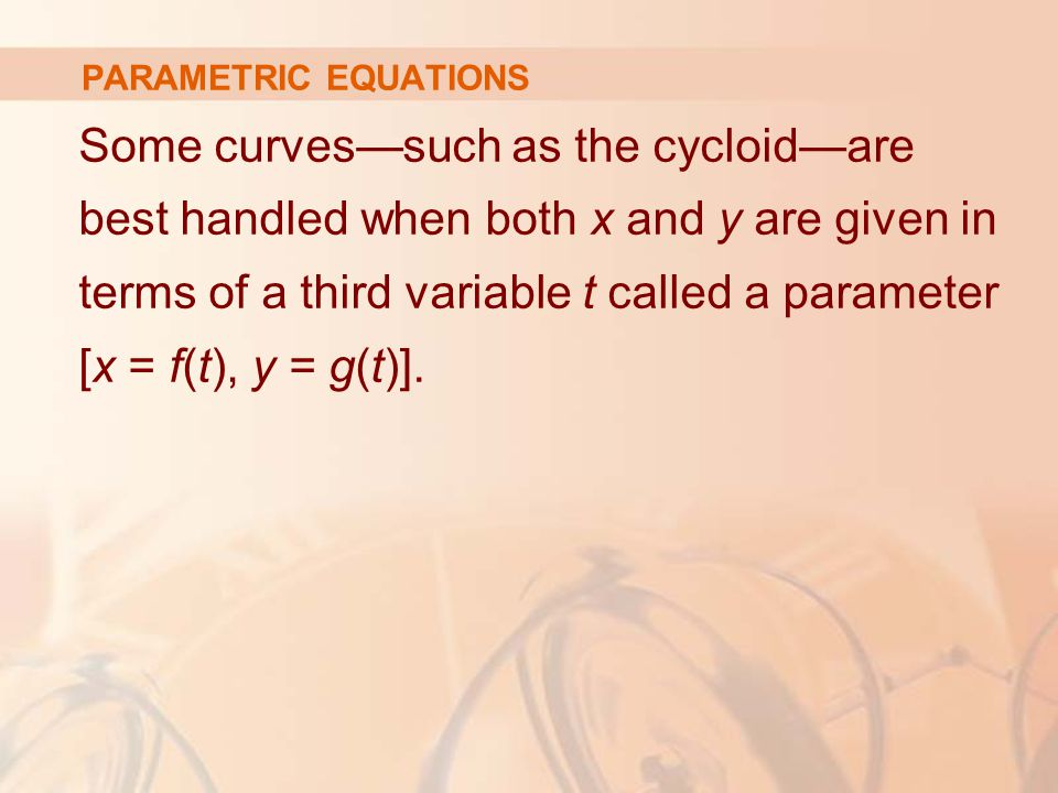 Some curves—such as the cycloid—are best handled when both x and y are given in terms of a third variable t called a parameter [x = f(t), y = g(t)].
