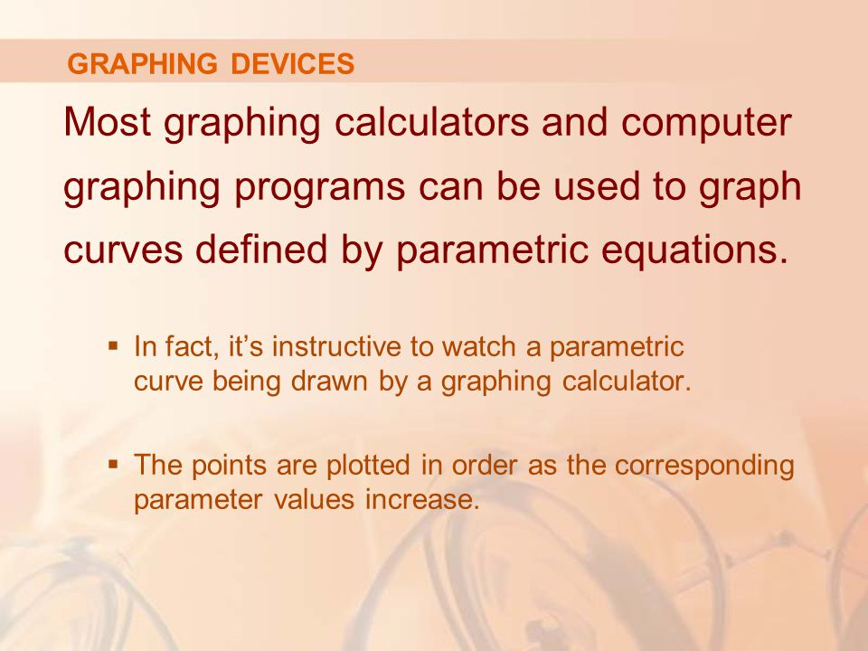 GRAPHING DEVICES Most graphing calculators and computer graphing programs can be used to graph curves defined by parametric equations.
