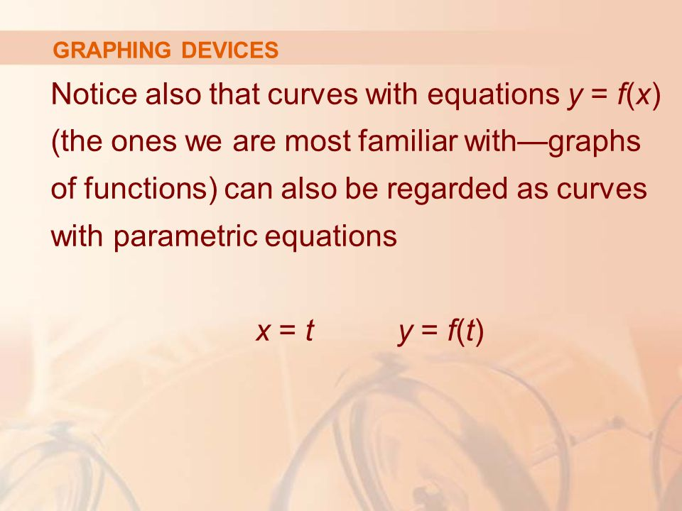 Notice also that curves with equations y = f(x) (the ones we are most familiar with—graphs of functions) can also be regarded as curves with parametric equations x = t y = f(t) GRAPHING DEVICES