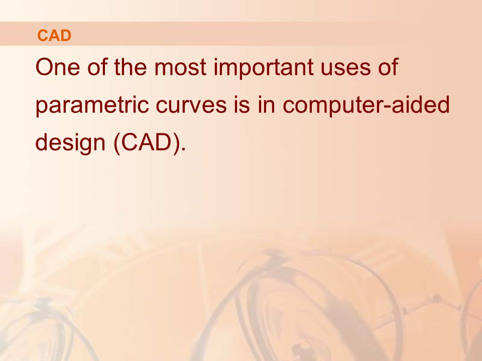 One of the most important uses of parametric curves is in computer-aided design (CAD). CAD