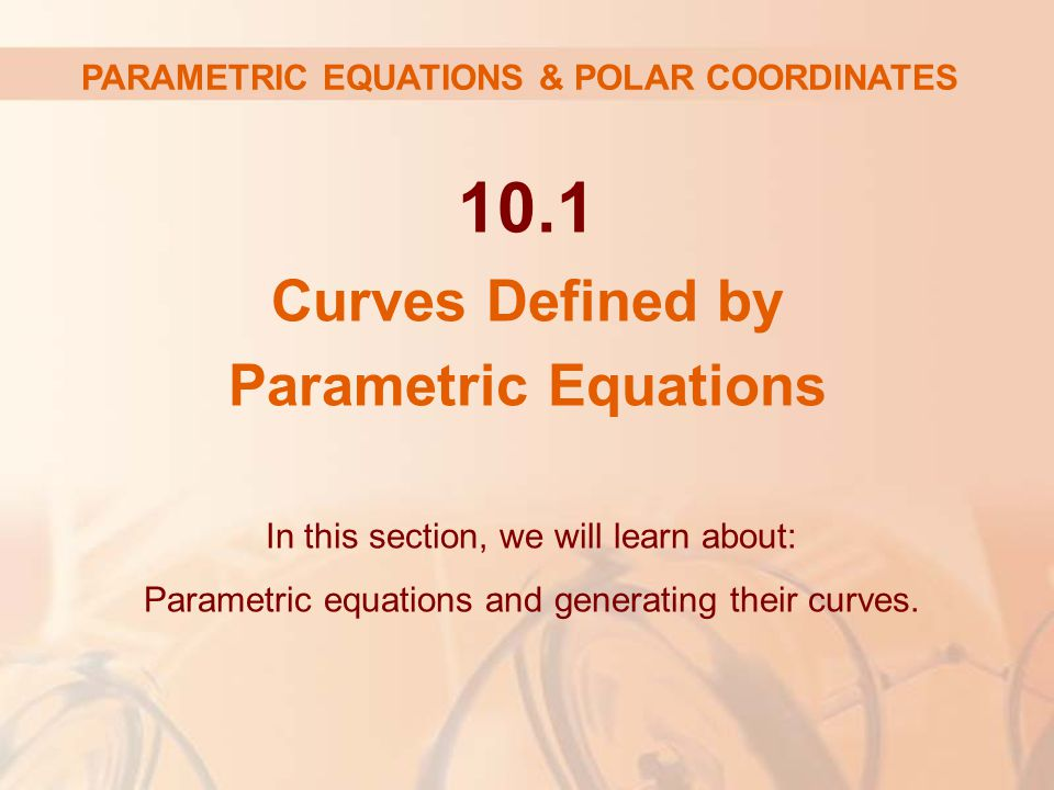 10.1 Curves Defined by Parametric Equations In this section, we will learn about: Parametric equations and generating their curves.
