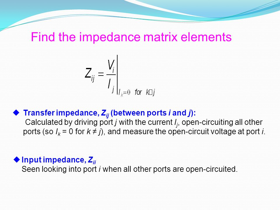  Transfer impedance, Z ij (between ports i and j): Calculated by driving port j with the current I j, open-circuiting all other ports (so I k = 0 for k ≠ j), and measure the open-circuit voltage at port i.