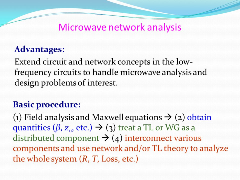 Microwave network analysis Advantages: Extend circuit and network concepts in the low- frequency circuits to handle microwave analysis and design problems of interest.