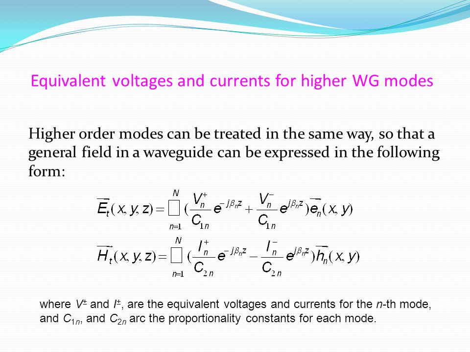 Equivalent voltages and currents for higher WG modes Higher order modes can be treated in the same way, so that a general field in a waveguide can be expressed in the following form: where V ± and I ±, are the equivalent voltages and currents for the n-th mode, and C 1n, and C 2n arc the proportionality constants for each mode.