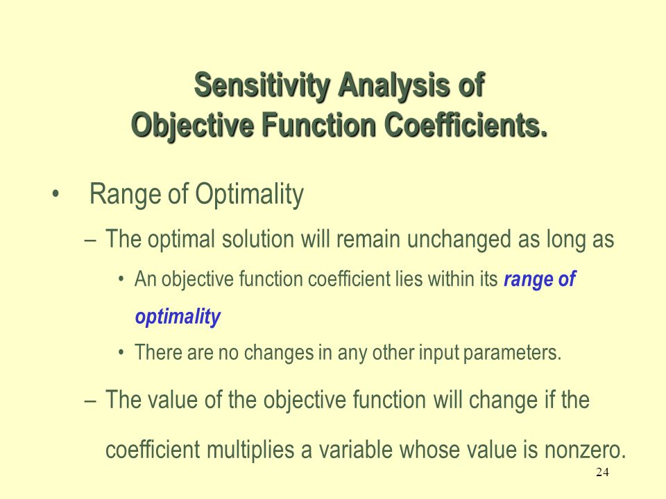 23 2.4 The Role of Sensitivity Analysis of the Optimal Solution Is the optimal solution sensitive to changes in input parameters.