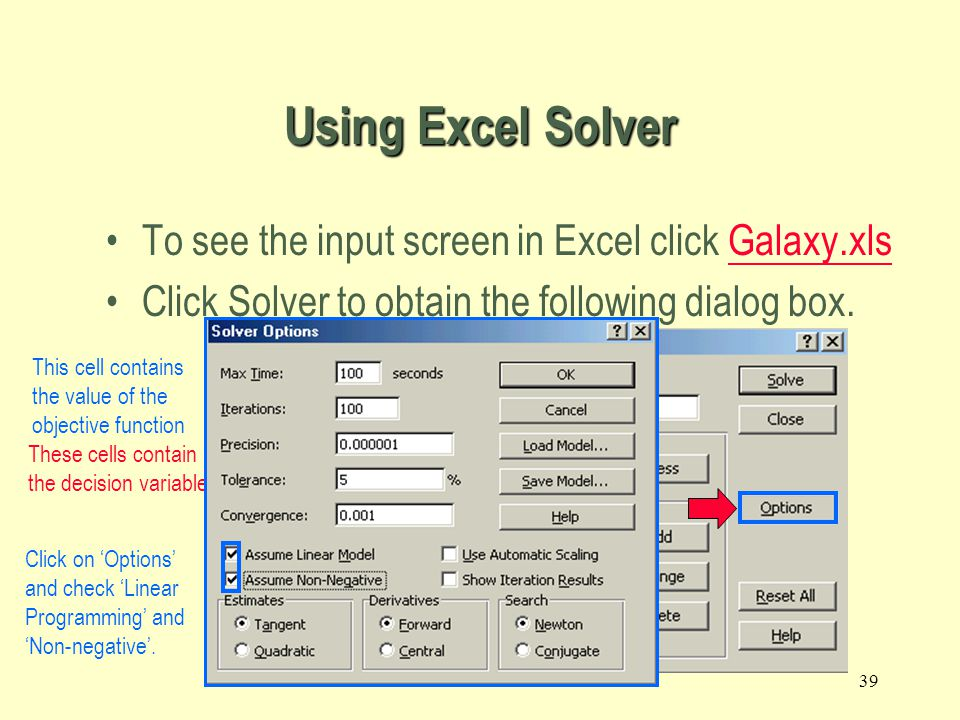 38 2.5 Using Excel Solver to Find an Optimal Solution and Analyze Results To see the input screen in Excel click Galaxy.xlsGalaxy.xls Click Solver to obtain the following dialog box.