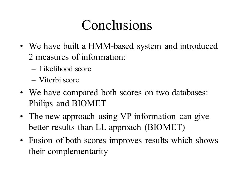 Conclusions We have built a HMM-based system and introduced 2 measures of information: –Likelihood score –Viterbi score We have compared both scores on two databases: Philips and BIOMET The new approach using VP information can give better results than LL approach (BIOMET) Fusion of both scores improves results which shows their complementarity
