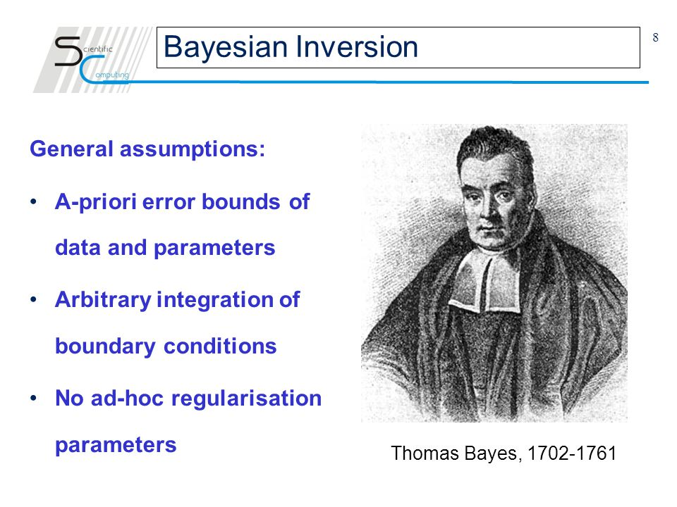 8 General assumptions: A-priori error bounds of data and parameters Arbitrary integration of boundary conditions No ad-hoc regularisation parameters Bayesian Inversion Thomas Bayes, 1702-1761